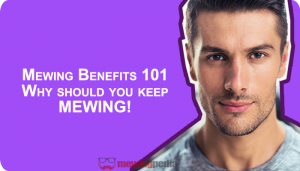Mewing Benefits 101: Why you should keep mewing!