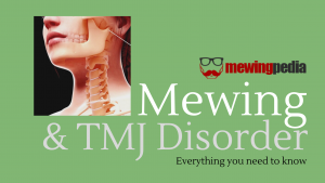 Mewing and TMJ Disorder:  Everything you need to know